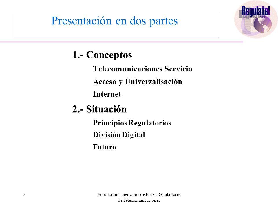 2Foro Latinoamericano de Entes Reguladores de Telecomunicaciones Presentación en dos partes 1.- Conceptos Telecomunicaciones Servicio Acceso y Univerzalisación Internet 2.- Situación Principios Regulatorios División Digital Futuro