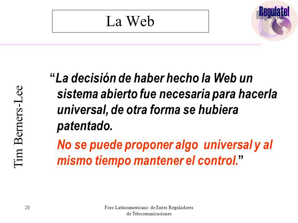 20Foro Latinoamericano de Entes Reguladores de Telecomunicaciones La Web La decisión de haber hecho la Web un sistema abierto fue necesaria para hacerla universal, de otra forma se hubiera patentado.