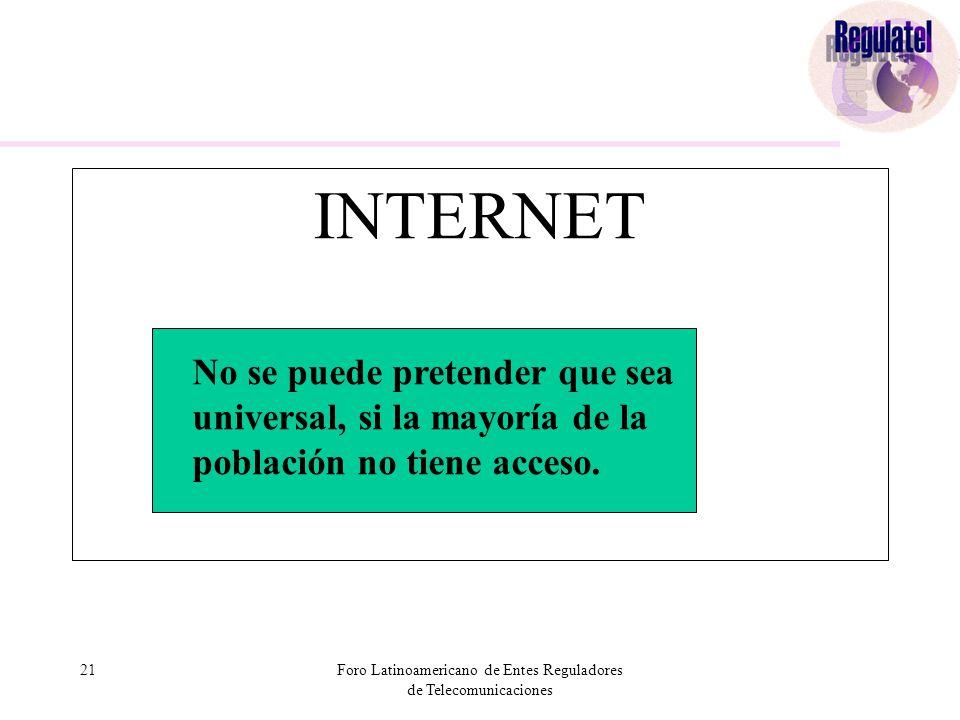 21Foro Latinoamericano de Entes Reguladores de Telecomunicaciones INTERNET No se puede pretender que sea universal, si la mayoría de la población no tiene acceso.