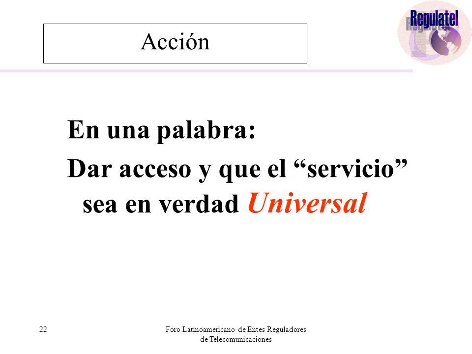 22Foro Latinoamericano de Entes Reguladores de Telecomunicaciones Acción En una palabra: Dar acceso y que el servicio sea en verdad Universal