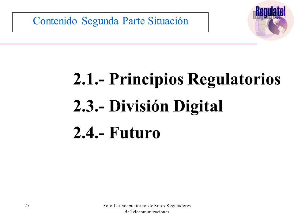 25Foro Latinoamericano de Entes Reguladores de Telecomunicaciones Contenido Segunda Parte Situación 2.1.- Principios Regulatorios 2.3.- División Digital 2.4.- Futuro
