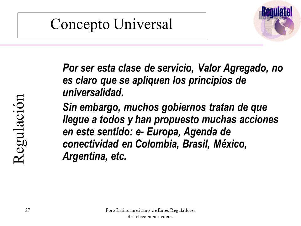 27Foro Latinoamericano de Entes Reguladores de Telecomunicaciones Concepto Universal Por ser esta clase de servicio, Valor Agregado, no es claro que se apliquen los principios de universalidad.