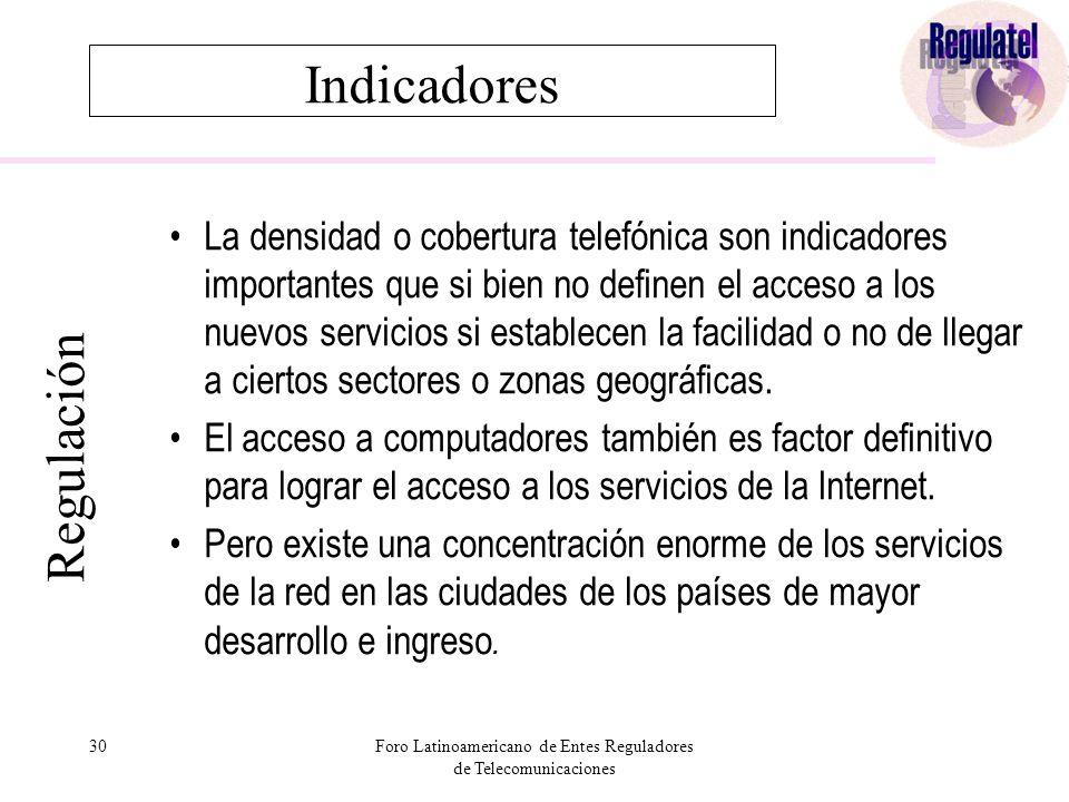 30Foro Latinoamericano de Entes Reguladores de Telecomunicaciones Indicadores La densidad o cobertura telefónica son indicadores importantes que si bien no definen el acceso a los nuevos servicios si establecen la facilidad o no de llegar a ciertos sectores o zonas geográficas.
