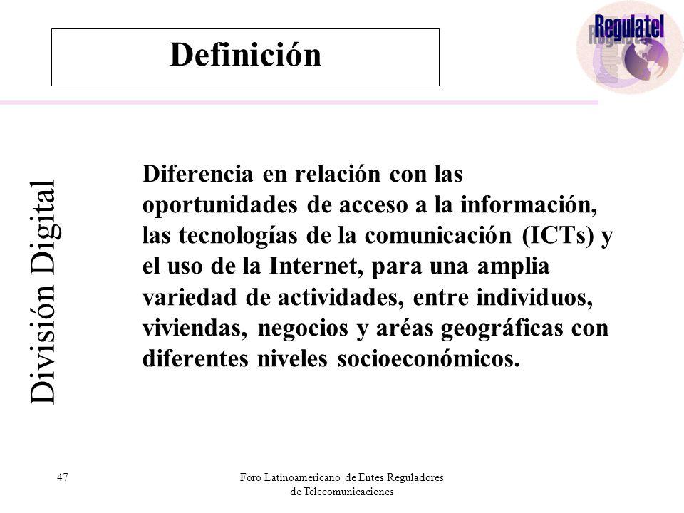 47Foro Latinoamericano de Entes Reguladores de Telecomunicaciones Definición División Digital Diferencia en relación con las oportunidades de acceso a la información, las tecnologías de la comunicación (ICTs) y el uso de la Internet, para una amplia variedad de actividades, entre individuos, viviendas, negocios y aréas geográficas con diferentes niveles socioeconómicos.