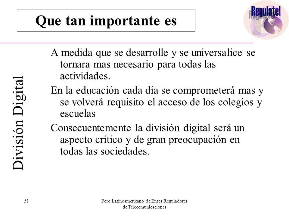 51Foro Latinoamericano de Entes Reguladores de Telecomunicaciones Que tan importante es División Digital A medida que se desarrolle y se universalice se tornara mas necesario para todas las actividades.