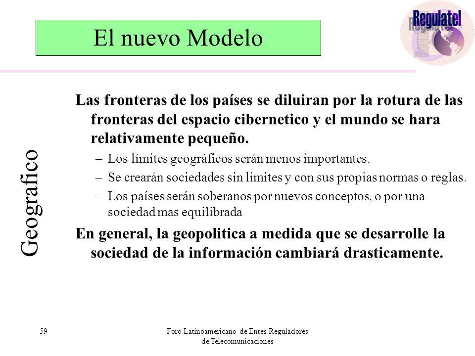 59Foro Latinoamericano de Entes Reguladores de Telecomunicaciones El nuevo Modelo Las fronteras de los países se diluiran por la rotura de las fronteras del espacio cibernetico y el mundo se hara relativamente pequeño.