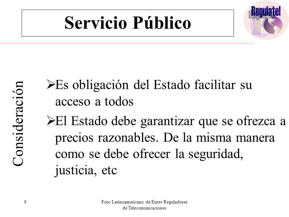 8Foro Latinoamericano de Entes Reguladores de Telecomunicaciones Servicio Público Consideración  Es obligación del Estado facilitar su acceso a todos  El Estado debe garantizar que se ofrezca a precios razonables.