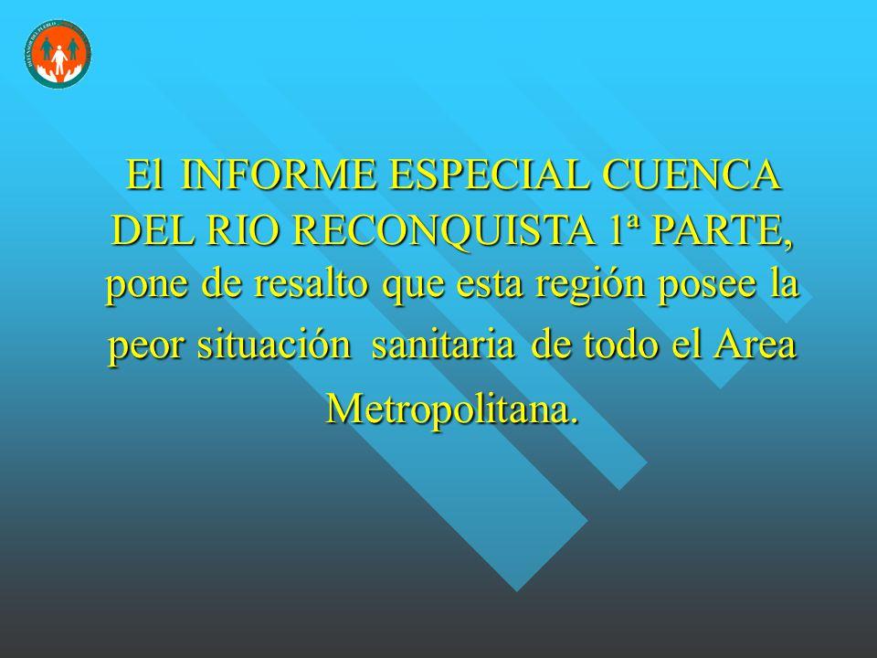 ElINFORME ESPECIAL CUENCA DEL RIO RECONQUISTA 1ª PARTE, pone de resalto que esta región posee la peor situaciónsanitaria de todo el Area Metropolitana.