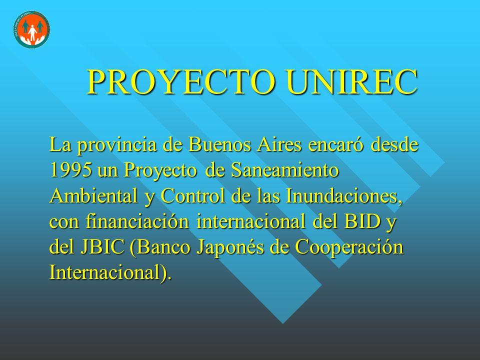 PROYECTO UNIREC La provincia de Buenos Aires encaró desde 1995 un Proyecto de Saneamiento Ambiental y Control de las Inundaciones, con financiación internacional del BID y del JBIC (Banco Japonés de Cooperación Internacional).