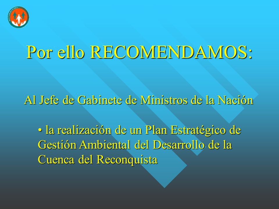 Porello RECOMENDAMOS: Por ello RECOMENDAMOS: Al Jefe de Gabinete de Ministros de la Nación la realización de un Plan Estratégico de Gestión Ambiental del Desarrollo de la Cuenca del Reconquista la realización de un Plan Estratégico de Gestión Ambiental del Desarrollo de la Cuenca del Reconquista