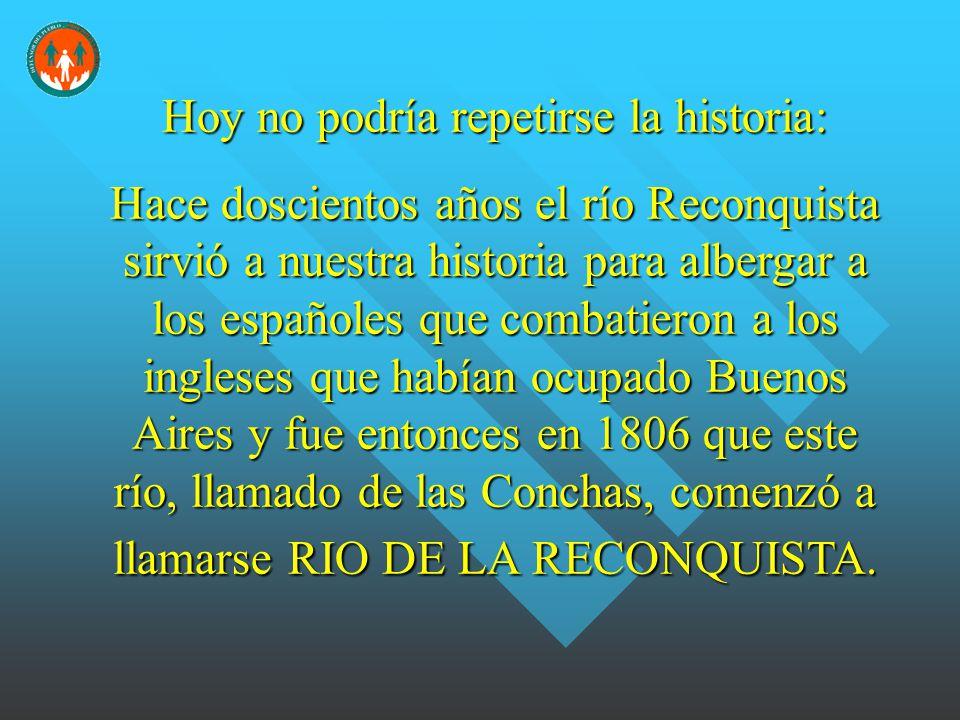 Hoy no podría repetirse la historia: Hace doscientos años el río Reconquista sirvió a nuestra historia para albergar a los españoles que combatieron a los ingleses que habían ocupado Buenos Aires y fue entonces en 1806 que este río, llamado de las Conchas, comenzó a llamarse RIO DE LA RECONQUISTA.