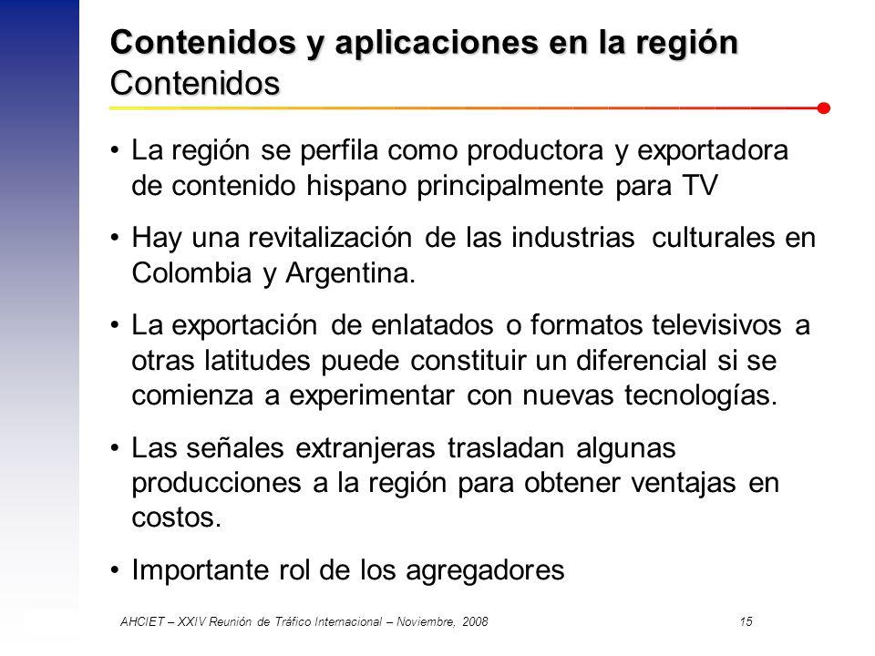 AHCIET – XXIV Reunión de Tráfico Internacional – Noviembre, 2008 15 Contenidos y aplicaciones en la región Contenidos La región se perfila como productora y exportadora de contenido hispano principalmente para TV Hay una revitalización de las industrias culturales en Colombia y Argentina.