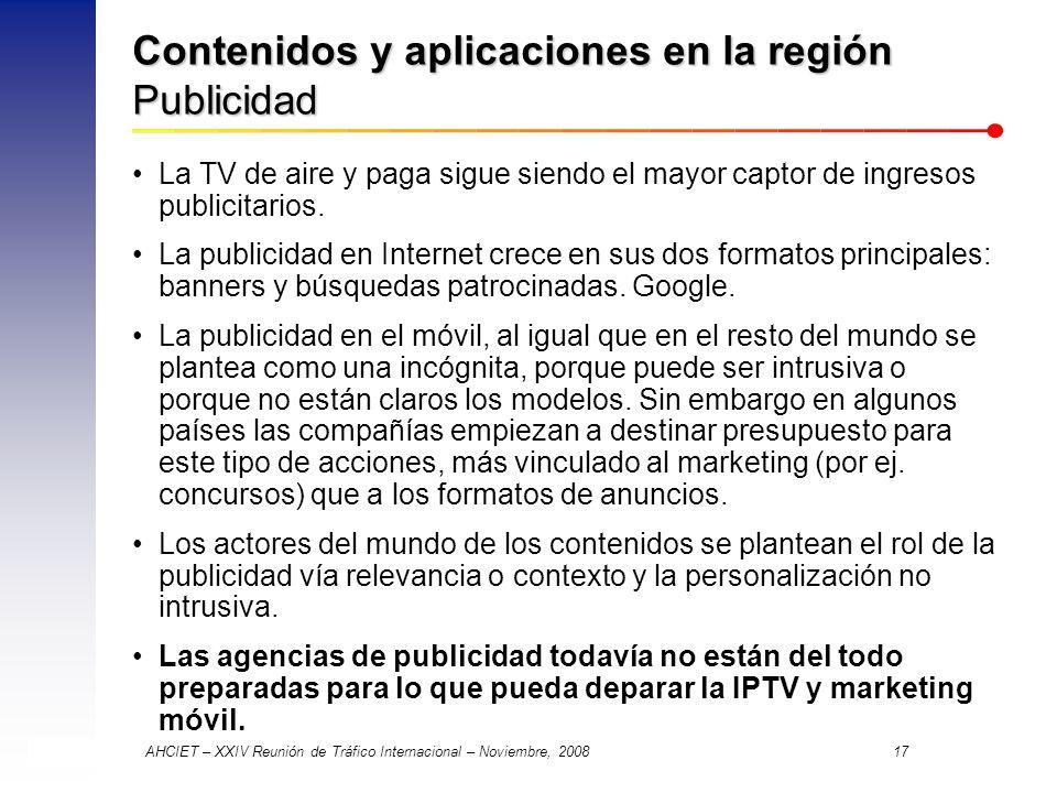 AHCIET – XXIV Reunión de Tráfico Internacional – Noviembre, 2008 17 Contenidos y aplicaciones en la región Publicidad La TV de aire y paga sigue siendo el mayor captor de ingresos publicitarios.