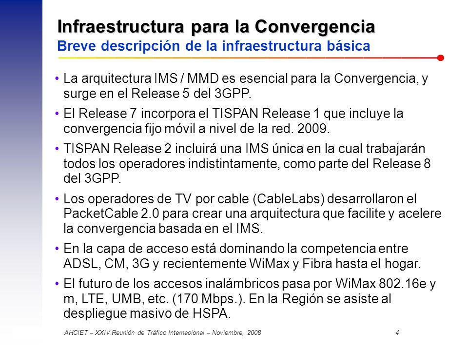 AHCIET – XXIV Reunión de Tráfico Internacional – Noviembre, 2008 4 Infraestructura para la Convergencia Infraestructura para la Convergencia Breve descripción de la infraestructura básica La arquitectura IMS / MMD es esencial para la Convergencia, y surge en el Release 5 del 3GPP.