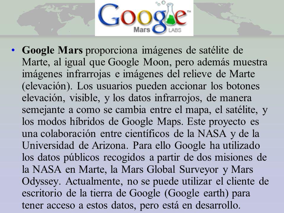 Google Mars Google Mars proporciona imágenes de satélite de Marte, al igual que Google Moon, pero además muestra imágenes infrarrojas e imágenes del relieve de Marte (elevación).