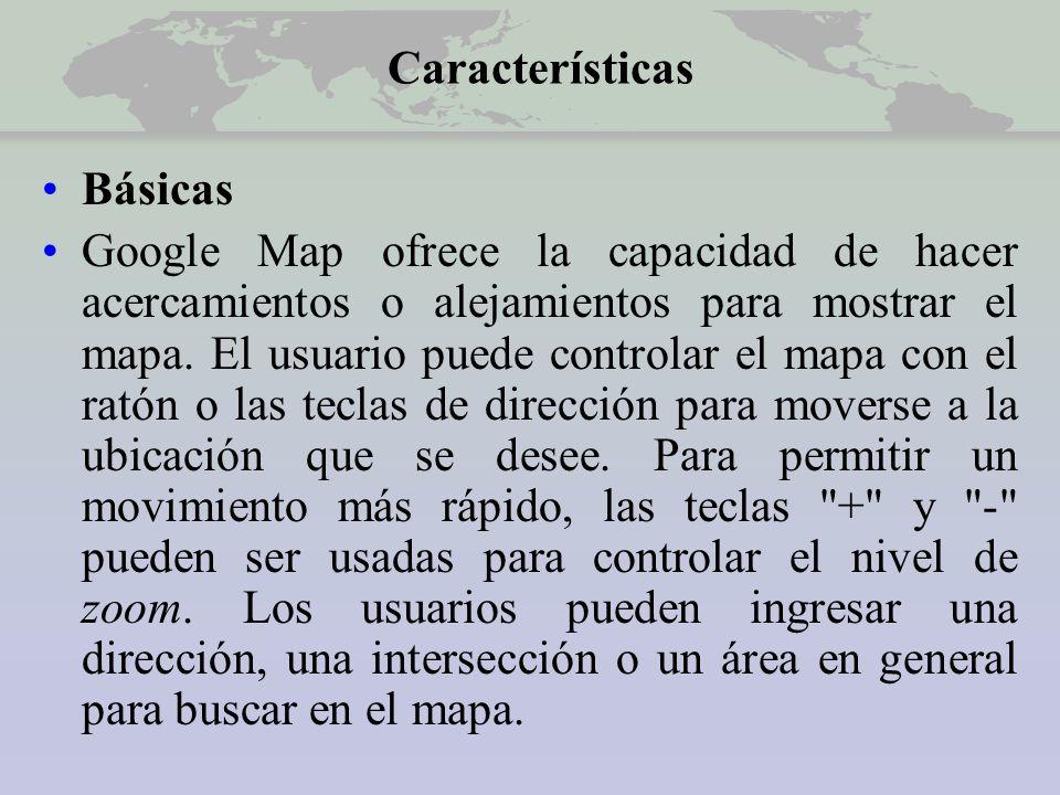 Características Básicas Google Map ofrece la capacidad de hacer acercamientos o alejamientos para mostrar el mapa.