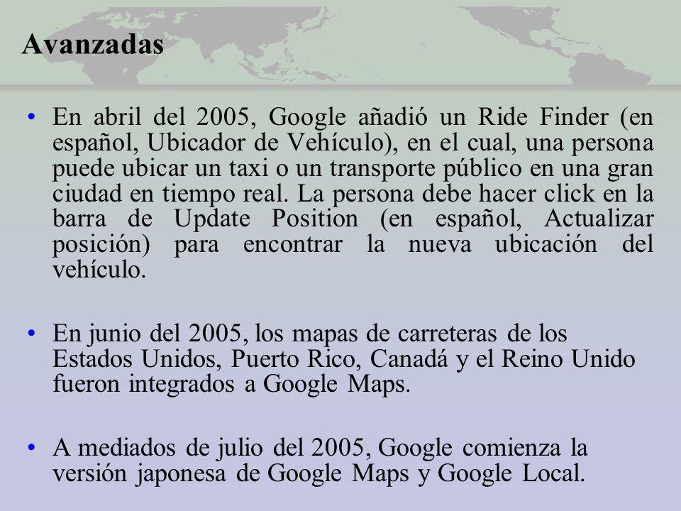 Avanzadas En abril del 2005, Google añadió un Ride Finder (en español, Ubicador de Vehículo), en el cual, una persona puede ubicar un taxi o un transporte público en una gran ciudad en tiempo real.