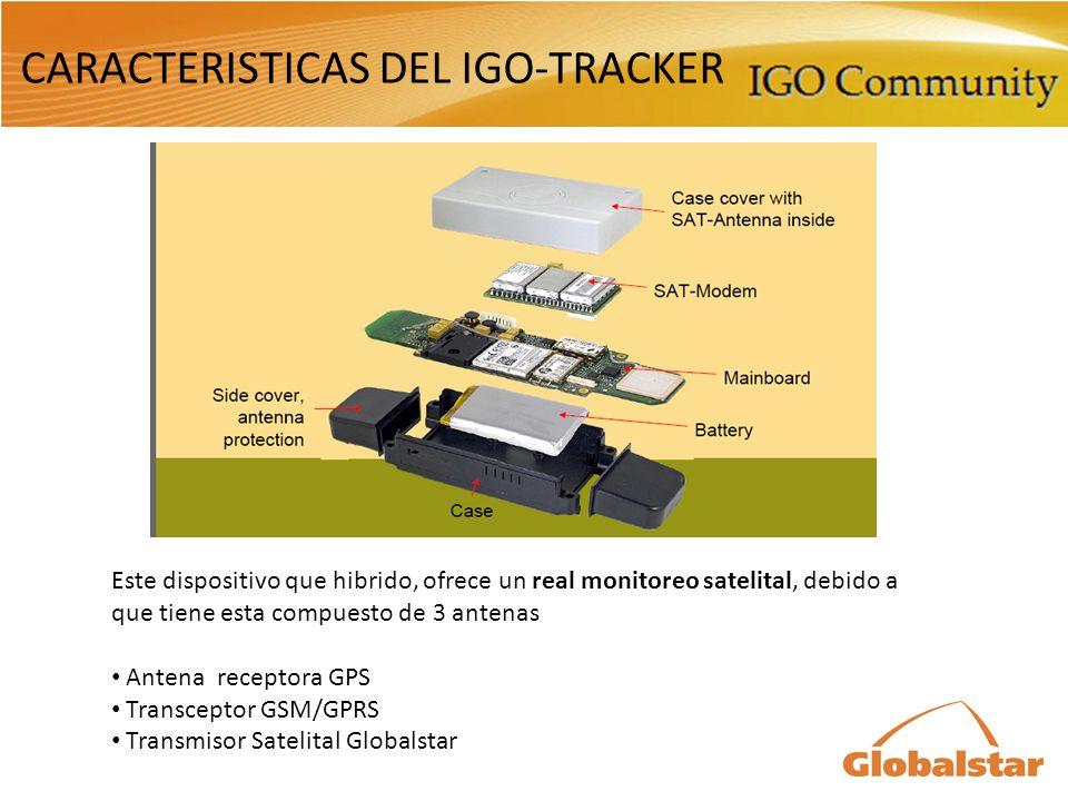 CARACTERISTICAS DEL IGO-TRACKER Este dispositivo que hibrido, ofrece un real monitoreo satelital, debido a que tiene esta compuesto de 3 antenas Antena receptora GPS Transceptor GSM/GPRS Transmisor Satelital Globalstar