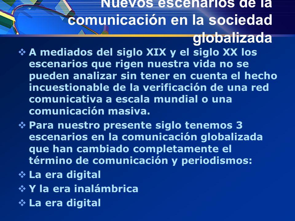 Nuevos escenarios de la comunicación en la sociedad globalizada  A mediados del siglo XIX y el siglo XX los escenarios que rigen nuestra vida no se pueden analizar sin tener en cuenta el hecho incuestionable de la verificación de una red comunicativa a escala mundial o una comunicación masiva.