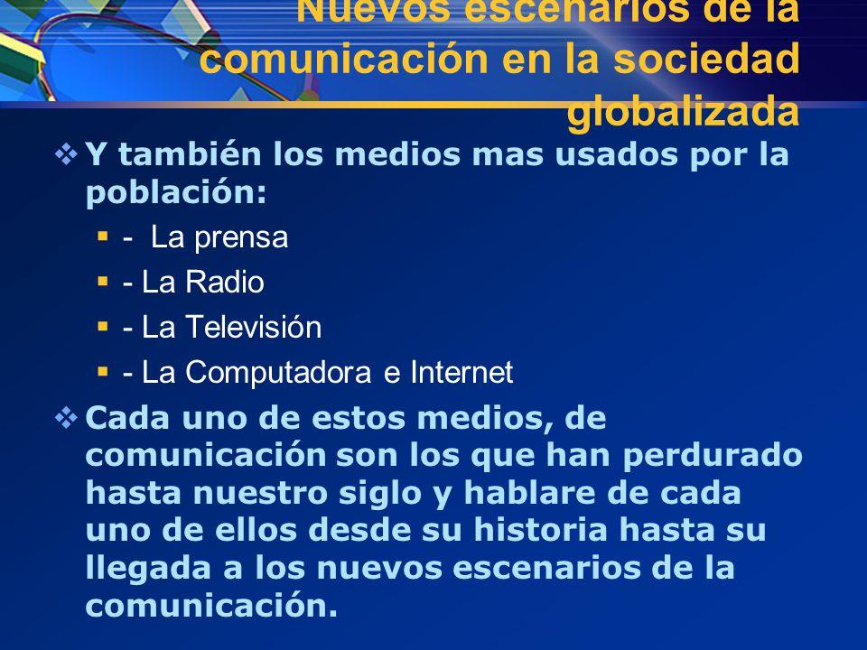 Nuevos escenarios de la comunicación en la sociedad globalizada  Y también los medios mas usados por la población:  - La prensa  - La Radio  - La Televisión  - La Computadora e Internet  Cada uno de estos medios, de comunicación son los que han perdurado hasta nuestro siglo y hablare de cada uno de ellos desde su historia hasta su llegada a los nuevos escenarios de la comunicación.