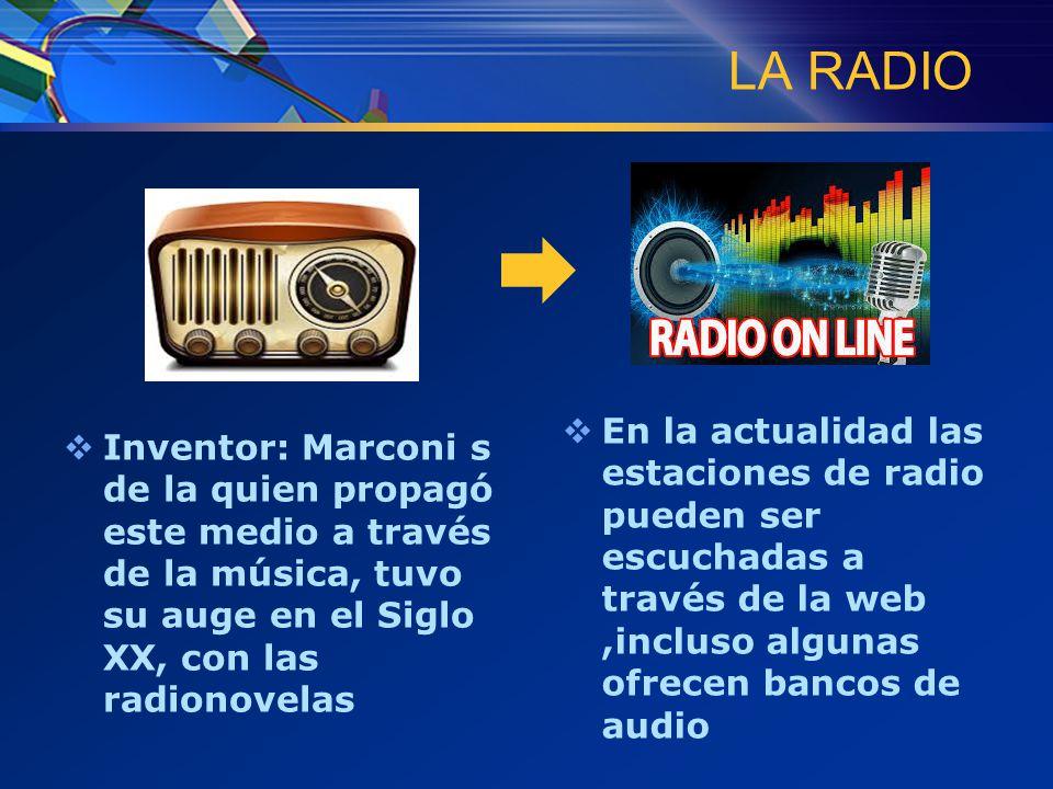 LA RADIO  Inventor: Marconi s de la quien propagó este medio a través de la música, tuvo su auge en el Siglo XX, con las radionovelas  En la actualidad las estaciones de radio pueden ser escuchadas a través de la web,incluso algunas ofrecen bancos de audio