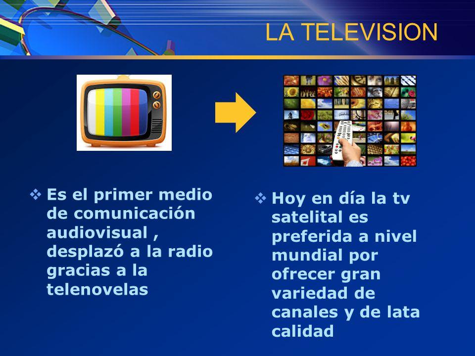 LA TELEVISION  Es el primer medio de comunicación audiovisual, desplazó a la radio gracias a la telenovelas  Hoy en día la tv satelital es preferida a nivel mundial por ofrecer gran variedad de canales y de lata calidad