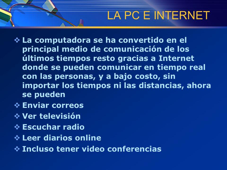 LA PC E INTERNET  La computadora se ha convertido en el principal medio de comunicación de los últimos tiempos resto gracias a Internet donde se pueden comunicar en tiempo real con las personas, y a bajo costo, sin importar los tiempos ni las distancias, ahora se pueden  Enviar correos  Ver televisión  Escuchar radio  Leer diarios online  Incluso tener video conferencias