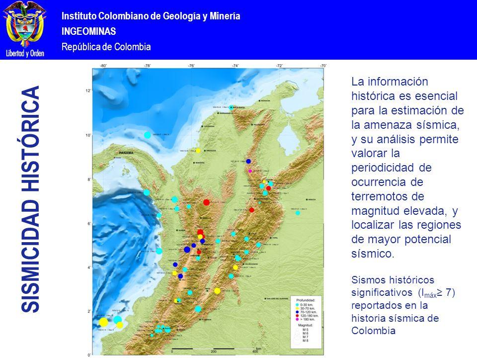 Instituto Colombiano de Geología y Minería INGEOMINAS República de Colombia SISMICIDAD HISTÓRICA La información histórica es esencial para la estimación de la amenaza sísmica, y su análisis permite valorar la periodicidad de ocurrencia de terremotos de magnitud elevada, y localizar las regiones de mayor potencial sísmico.