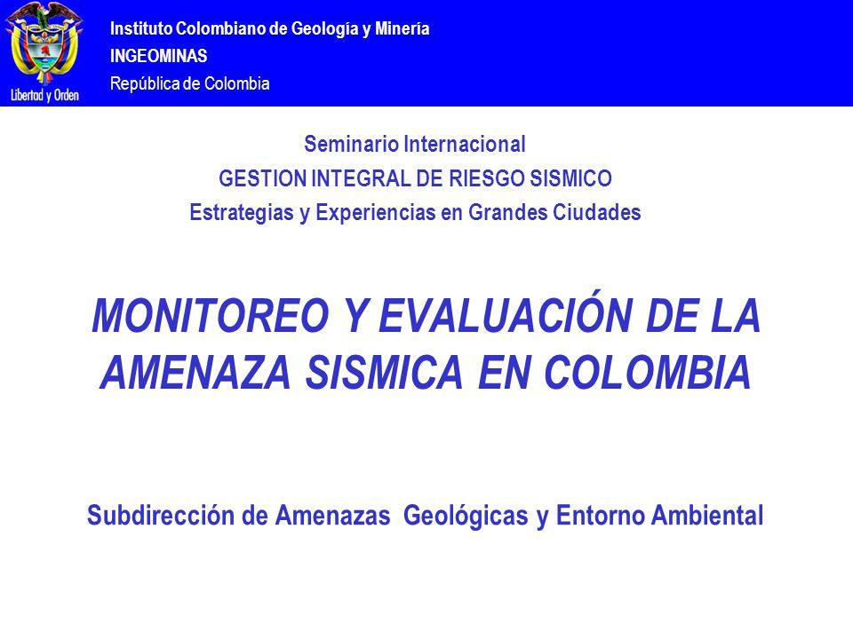 Instituto Colombiano de Geología y Minería INGEOMINAS República de Colombia MONITOREO Y EVALUACIÓN DE LA AMENAZA SISMICA EN COLOMBIA Subdirección de Amenazas Geológicas y Entorno Ambiental Seminario Internacional GESTION INTEGRAL DE RIESGO SISMICO Estrategias y Experiencias en Grandes Ciudades