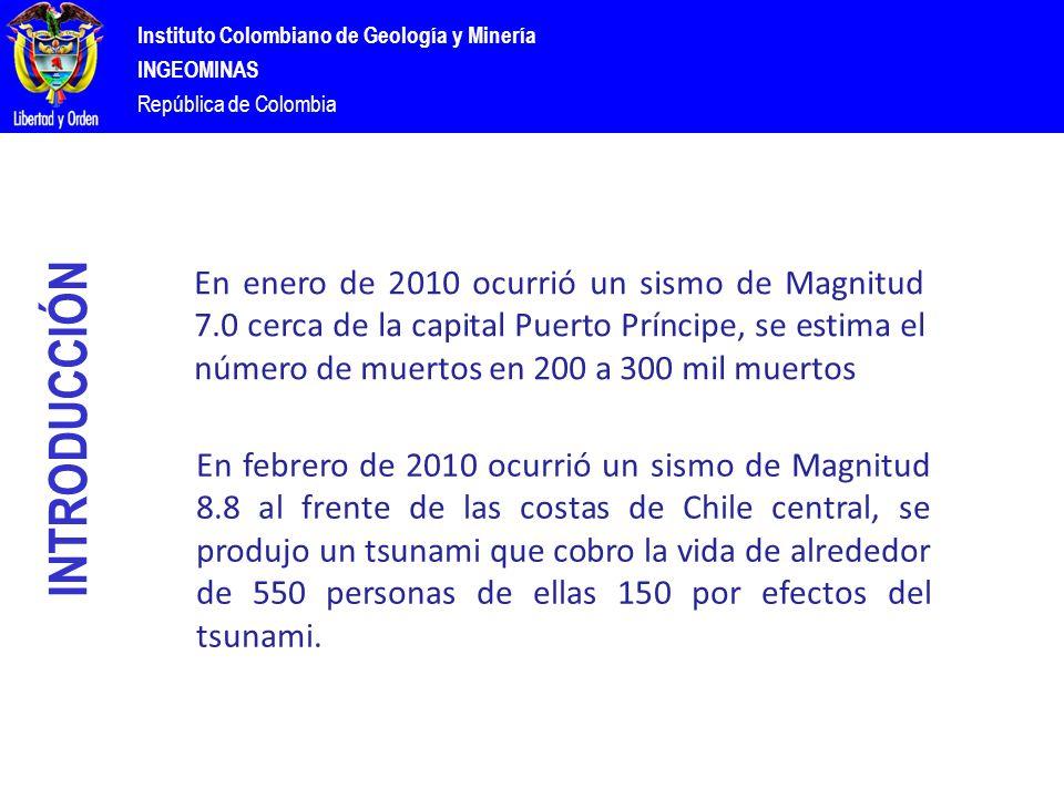 Instituto Colombiano de Geología y Minería INGEOMINAS República de Colombia INTRODUCCIÓN En enero de 2010 ocurrió un sismo de Magnitud 7.0 cerca de la capital Puerto Príncipe, se estima el número de muertos en 200 a 300 mil muertos En febrero de 2010 ocurrió un sismo de Magnitud 8.8 al frente de las costas de Chile central, se produjo un tsunami que cobro la vida de alrededor de 550 personas de ellas 150 por efectos del tsunami.
