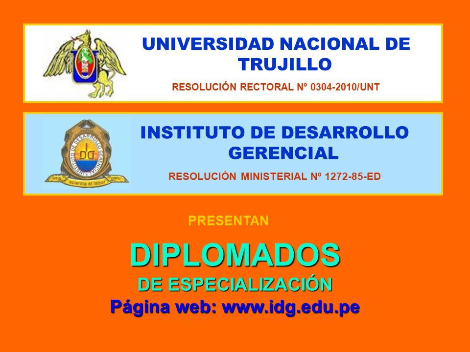INSTITUTO DE DESARROLLO GERENCIAL RESOLUCIÓN MINISTERIAL Nº 1272-85-ED UNIVERSIDAD NACIONAL DE TRUJILLO RESOLUCIÓN RECTORAL Nº 0304-2010/UNT PRESENTAN DIPLOMADOS DE ESPECIALIZACIÓN Página web: www.idg.edu.pe