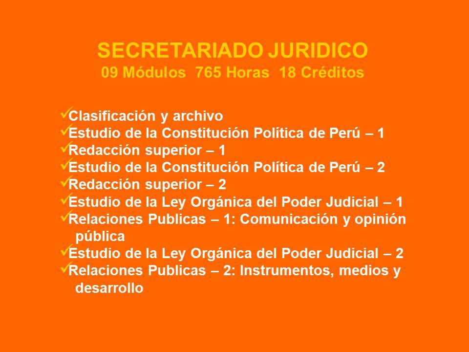 Clasificación y archivo Estudio de la Constitución Política de Perú – 1 Redacción superior – 1 Estudio de la Constitución Política de Perú – 2 Redacción superior – 2 Estudio de la Ley Orgánica del Poder Judicial – 1 Relaciones Publicas – 1: Comunicación y opinión pública Estudio de la Ley Orgánica del Poder Judicial – 2 Relaciones Publicas – 2: Instrumentos, medios y desarrollo SECRETARIADO JURIDICO 09 Módulos 765 Horas 18 Créditos