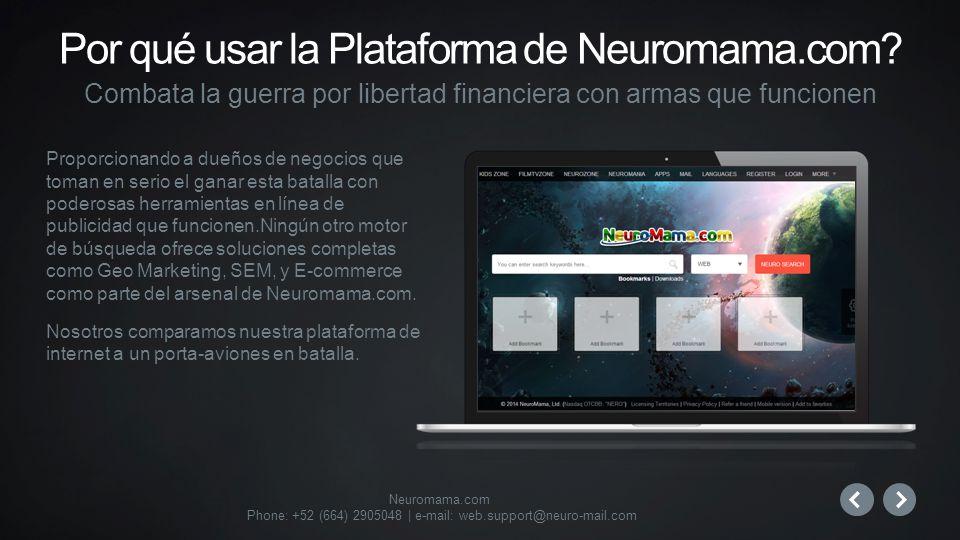 Neuromama.com Phone: +52 (664) 2905048 | e-mail: web.support@neuro-mail.com Proporcionando a dueños de negocios que toman en serio el ganar esta batalla con poderosas herramientas en línea de publicidad que funcionen.Ningún otro motor de búsqueda ofrece soluciones completas como Geo Marketing, SEM, y E-commerce como parte del arsenal de Neuromama.com.