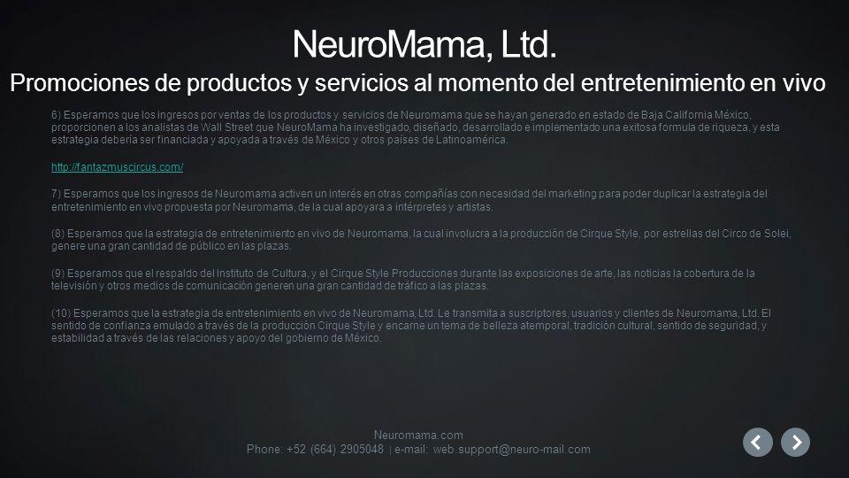 Neuromama.com Phone: +52 (664) 2905048 | e-mail: web.support@neuro-mail.com 6) Esperamos que los ingresos por ventas de los productos y servicios de Neuromama que se hayan generado en estado de Baja California México, proporcionen a los analistas de Wall Street que NeuroMama ha investigado, diseñado, desarrollado e implementado una exitosa formula de riqueza, y esta estrategia debería ser financiada y apoyada a través de México y otros países de Latinoamérica.