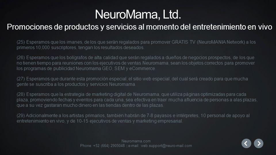 Neuromama.com Phone: +52 (664) 2905048 | e-mail: web.support@neuro-mail.com (25) Esperamos que los imanes, de los que serán regalados para promover GRATIS TV (NeuroMANIA Network) a los primeros 10,000 suscriptores, tengan los resultados deseados.