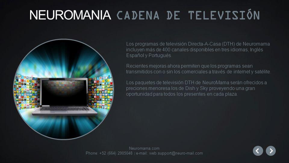 Neuromama.com Phone: +52 (664) 2905048 | e-mail: web.support@neuro-mail.com Los programas de televisión Directa-A-Casa (DTH) de Neuromama incluyen más de 400 canales disponibles en tres idiomas, Inglés Español y Portugués.