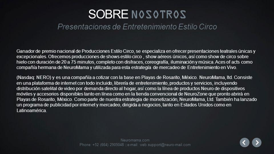 Neuromama.com Phone: +52 (664) 2905048 | e-mail: web.support@neuro-mail.com Ganador de premio nacional de Producciones Estilo Circo, se especializa en ofrecer presentaciones teatrales únicas y excepcionales.