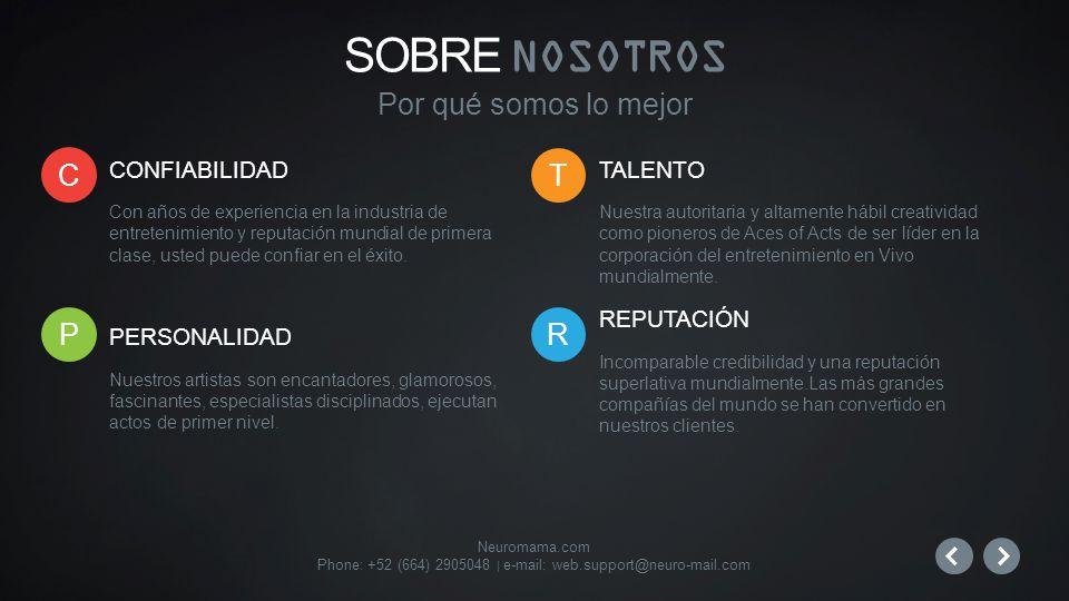 Neuromama.com Phone: +52 (664) 2905048 | e-mail: web.support@neuro-mail.com CONFIABILIDAD Con años de experiencia en la industria de entretenimiento y reputación mundial de primera clase, usted puede confiar en el éxito.