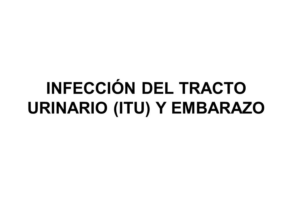 INFECCIÓN DEL TRACTO URINARIO (ITU) Y EMBARAZO