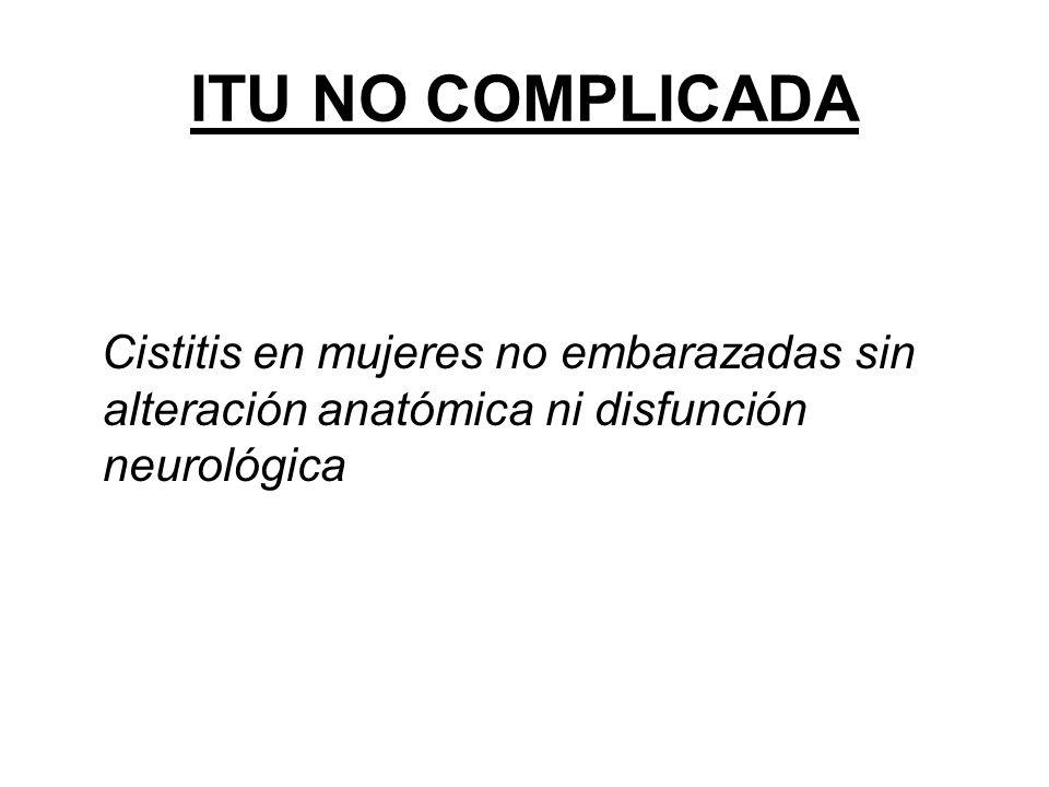 ITU NO COMPLICADA Cistitis en mujeres no embarazadas sin alteración anatómica ni disfunción neurológica