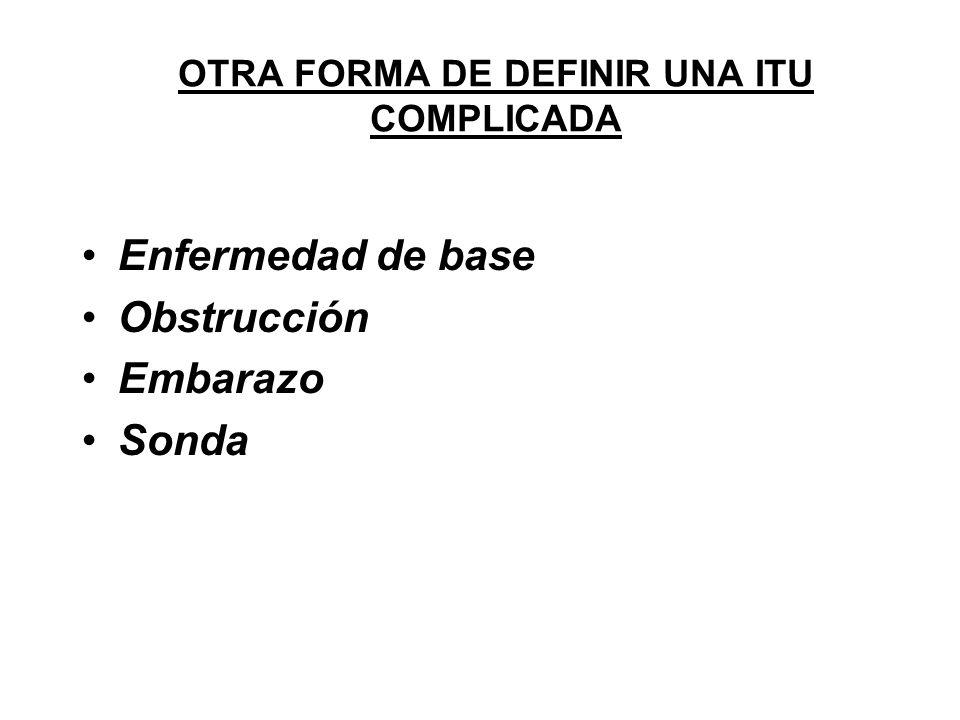 OTRA FORMA DE DEFINIR UNA ITU COMPLICADA Enfermedad de base Obstrucción Embarazo Sonda