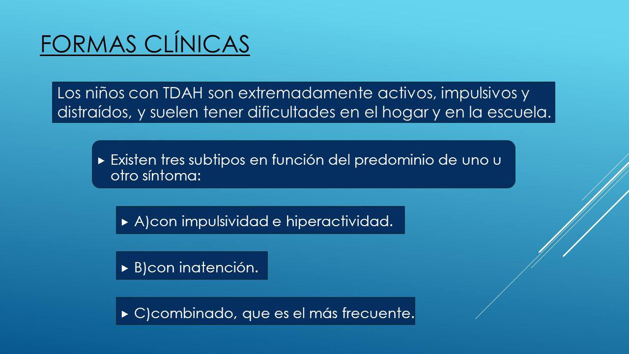 FORMAS CLÍNICAS  Existen tres subtipos en función del predominio de uno u otro síntoma:  A)con impulsividad e hiperactividad.