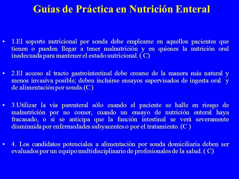 Guías de Práctica en Nutrición Enteral 1.El soporte nutricional por sonda debe emplearse en aquellos pacientes que tienen o pueden llegar a tener malnutrición y en quienes la nutrición oral inadecuada para mantener el estado nutricional.