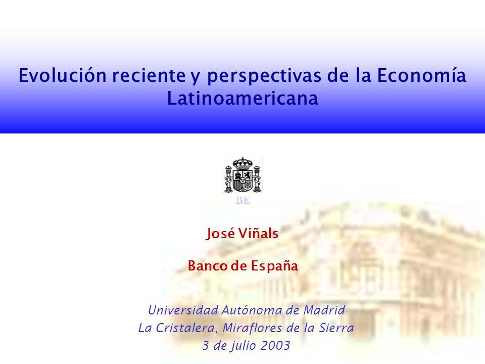 Evolución reciente y perspectivas de la Economía Latinoamericana José Viñals Banco de España Universidad Autónoma de Madrid La Cristalera, Miraflores de la Sierra 3 de julio 2003 BE