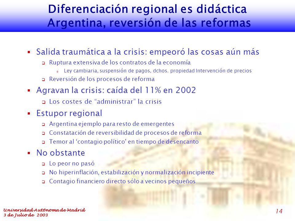Universidad Autónoma de Madrid 3 de Julio de 2003 14 Diferenciación regional es didáctica Argentina, reversión de las reformas  Salida traumática a la crisis: empeoró las cosas aún más  Ruptura extensiva de los contratos de la economía o Ley cambiaria, suspensión de pagos, dchos.