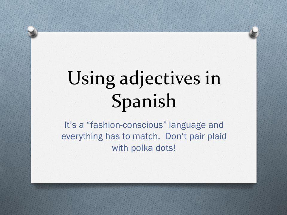 Using adjectives in Spanish It's a fashion-conscious language and everything has to match.