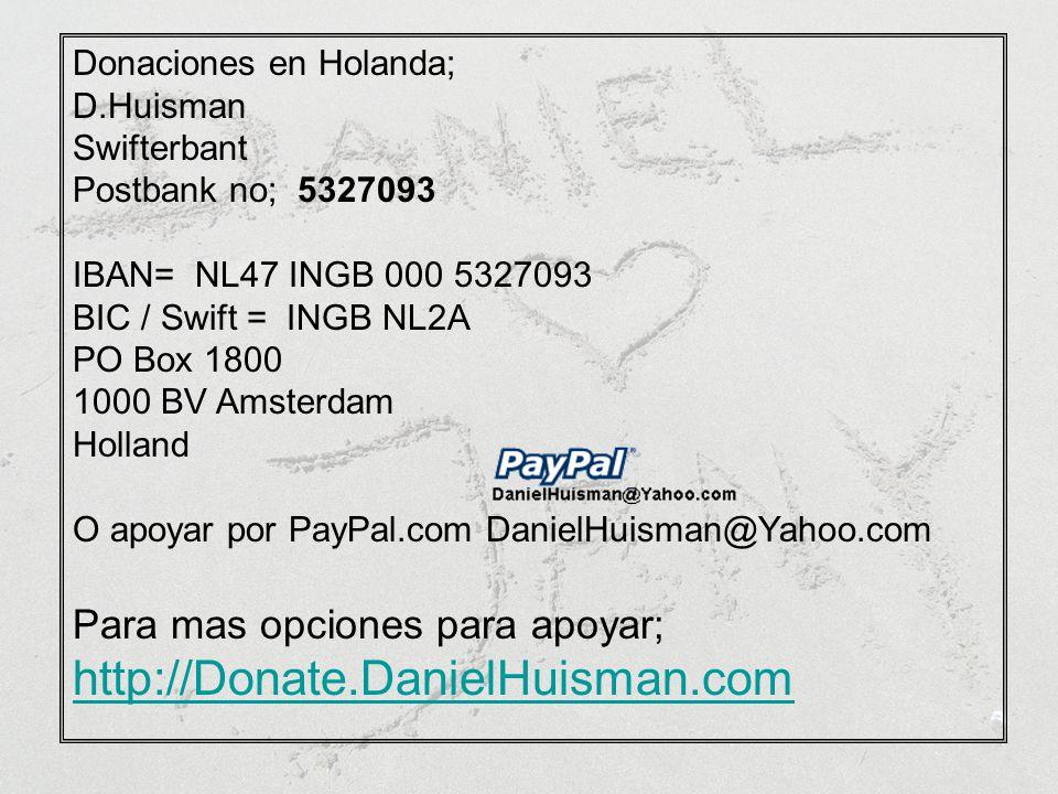 Donaciones en Holanda; D.Huisman Swifterbant Postbank no; 5327093 IBAN= NL47 INGB 000 5327093 BIC / Swift = INGB NL2A PO Box 1800 1000 BV Amsterdam Holland O apoyar por PayPal.com DanielHuisman@Yahoo.com Para mas opciones para apoyar; http://Donate.DanielHuisman.com