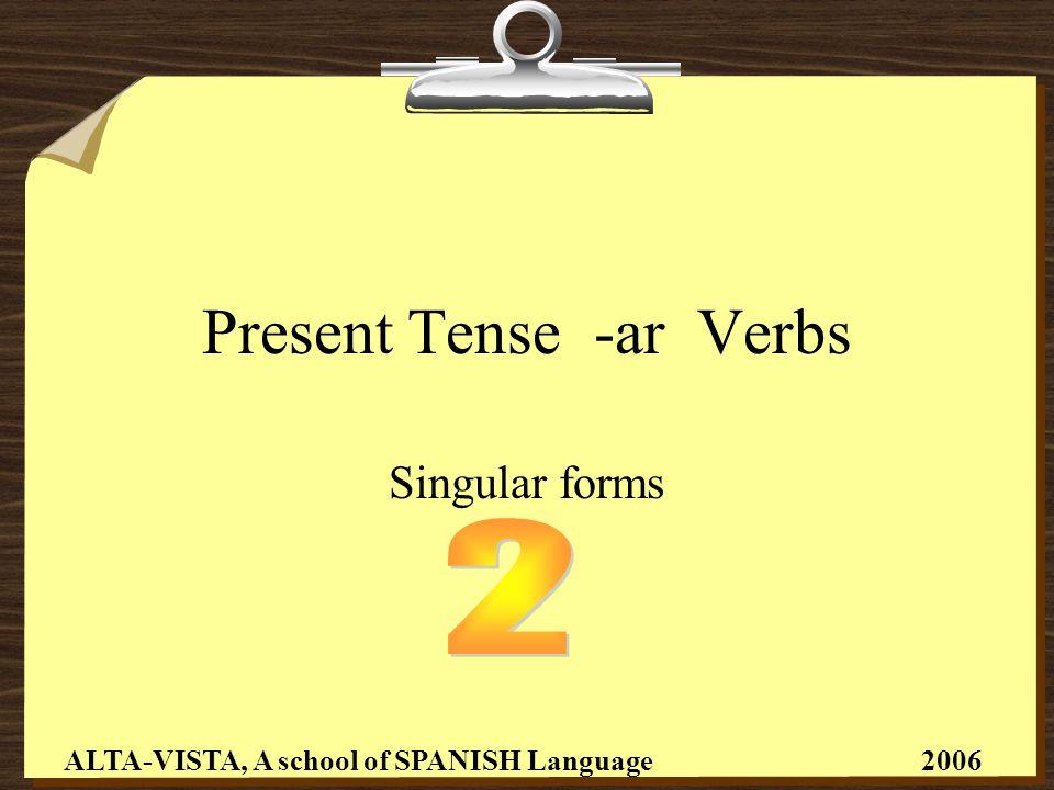 Present Tense -ar Verbs Singular forms ALTA-VISTA, A school of SPANISH Language 2006