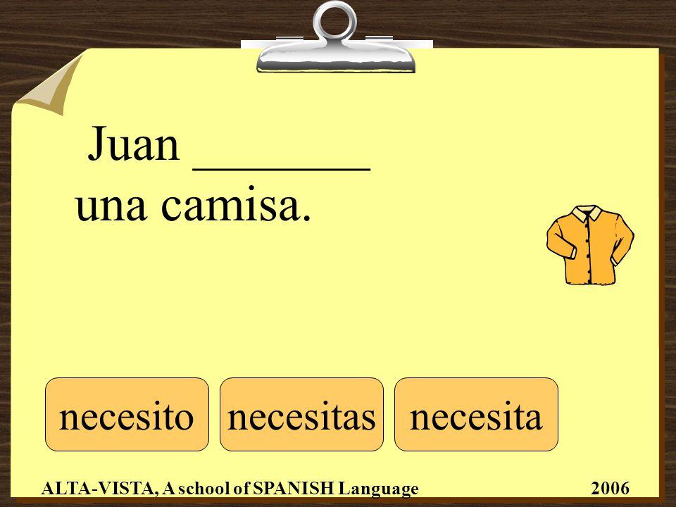 Juan _______ una camisa. necesitonecesitasnecesita ALTA-VISTA, A school of SPANISH Language 2006