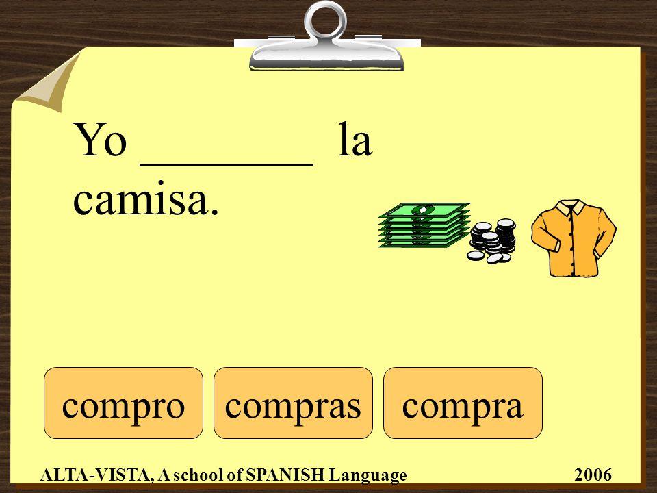 Yo _______ la camisa. comprocomprascompra ALTA-VISTA, A school of SPANISH Language 2006